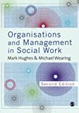 Organisations and Management in Social Work: Everyday Action for Change, Mark Hughes, Michael Wearing, 1446252310