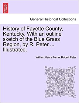 History of Fayette County, Kentucky. With an outline sketch of the Blue Grass Region, by R. Peter ... Illustrated.