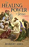 The Healing Power of Jesus, Robert Abel, 0971153663
