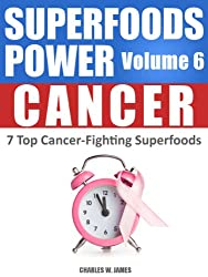 SUPERFOODS POWER Volume 6: CANCER - 7 Top Cancer-Fighting Superfoods