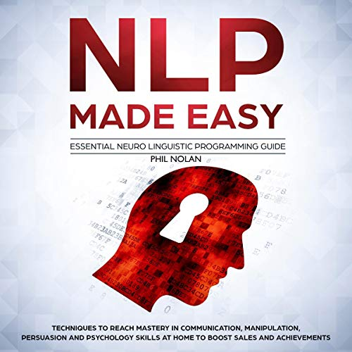 NLP Made Easy - Essential Neuro Linguistic Programming Guide: Techniques to Reach Mastery in Communication, Manipulation, Persuasion and Psychology Skills at Home to Boost Sales and Achievements (Nlp The Essential Guide To Neuro Linguistic Programming)