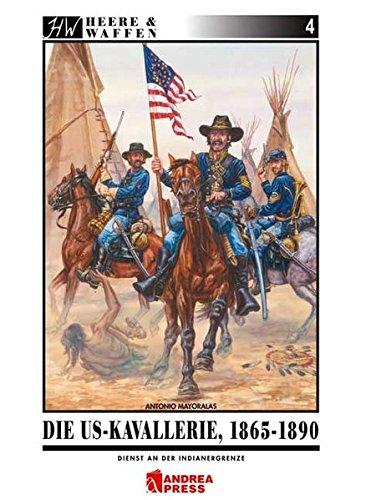 Die US-Kavallerie 1865-1890: Dienst an der Indianergrenze (Heere & Waffen)