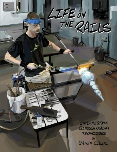 Life on the Rails: Intermediate Glassblowing Techniques (Volume 1) by CreateSpace Independent Publishing Platform