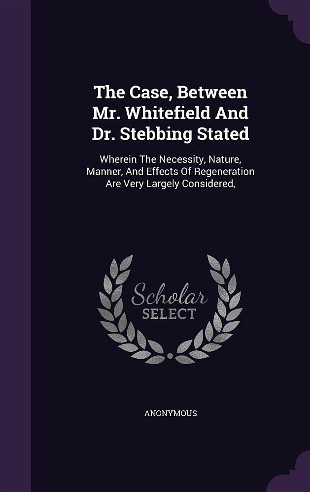 Download The Case, Between Mr. Whitefield and Dr. Stebbing Stated: Wherein the Necessity, Nature, Manner, and Effects of Regeneration Are Very Largely Considered, pdf