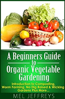 A Beginners Guide To Organic Vegetable Gardening: Introduction To  Composting, Worm Farming, No