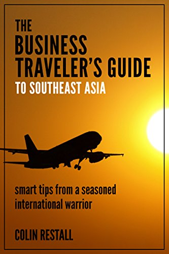 The Business Traveler's Guide To Southeast Asia: smart tips from a seasoned international warrior.