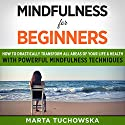 Mindfulness for Beginners: How to Drastically Transform All Areas of Your Life & Health with Powerful Mindfulness Techniques Audiobook by Marta Tuchowska Narrated by Bo Morgan