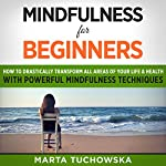 Mindfulness for Beginners: How to Drastically Transform All Areas of Your Life & Health with Powerful Mindfulness Techniques   Marta Tuchowska