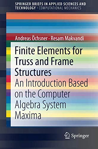 Finite Elements for Truss and Frame Structures: An Introduction Based on the Computer Algebra System Maxima (SpringerBriefs in Applied Sciences and Technology)