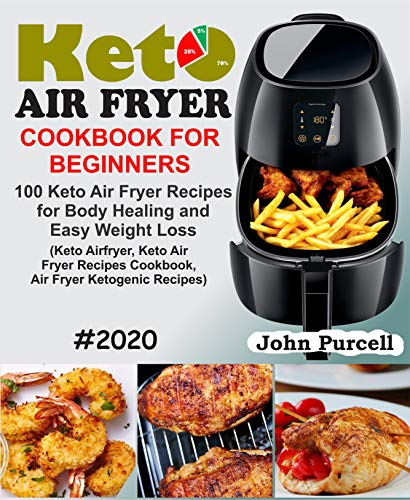 Keto Air Fryer Cookbook for Beginners: 100 Keto Air Fryer Recipes for Body Healing and Easy Weight Loss (Keto Airfryer, Keto Air Fryer Recipes Cookbook, Air Fryer Ketogenic Recipes)