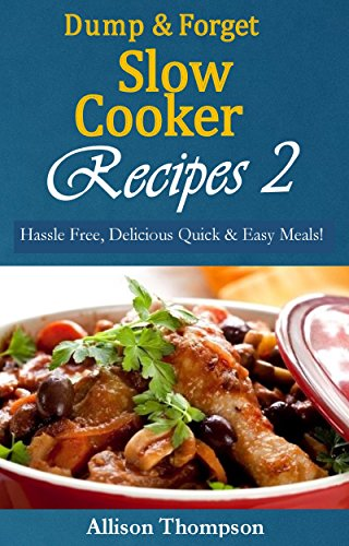 Dump & Forget Slow Cooker Recipes 2: Hassle-Free, Delicious Quick & Easy Meals! by [Thompson, Allison]