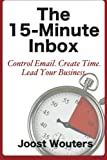 The 15-Minute Inbox: Control Email. Create Time. Lead Your Business.