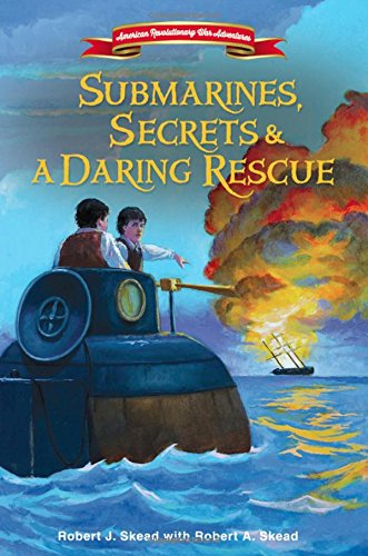 Submarines, Secrets and a Daring Rescue (American Revolutionary War Adventures)