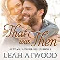 That Was Then: Always Faithful, Book 1 Audiobook by Leah Atwood Narrated by Julie Lancelot