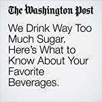 We Drink Way Too Much Sugar. Here's What to Know About Your Favorite Beverages. | Jae Berman