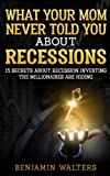 img - for What Your Mom Never Told You About Recessions: 15 Secrets About Recession Investing the Millionaires Are Hiding (Invest 101) (Volume 1) book / textbook / text book