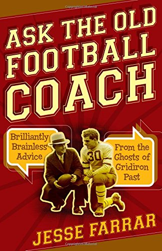 Ask the Old Football Coach: Brilliantly Brainless Advice from the Ghosts of Gridiron ()