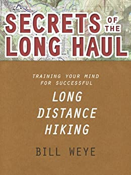 Secrets of the Long Haul: Training Your Mind For Successful Long Distance Hiking by [Weye, Bill]