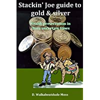 Stakin' Joe Guide to Gold and SIlver: A primer on wealth preservation in these uncertain times
