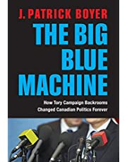 The Big Blue Machine: How Tory Campaign Backrooms Changed Canadian Politics Forever