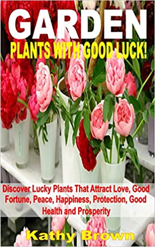 Download online Garden Plants With Good Luck!: Discover Lucky Plants That Attract Love, Good Fortune, Peace, Happiness, Protection, Good Health and Prosperity PDF, azw (Kindle), ePub
