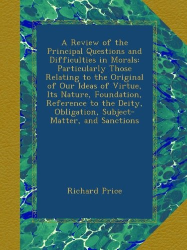 A Review of the Principal Questions and Difficulties in Morals: Particularly Those Relating to the Original of Our Ideas of Virtue, Its Nature. Obligation, Subject-Matter, and Sanctions pdf