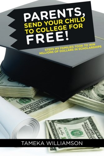 PARENTS, Send Your Child to College for FREE!: Steps My Families Took to Win Millions of Dollars in Scholarships