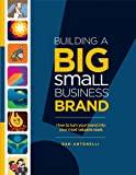 Building a Big Small Business Brand:  How to Turn Your Brand into Your Most Valuable Asset