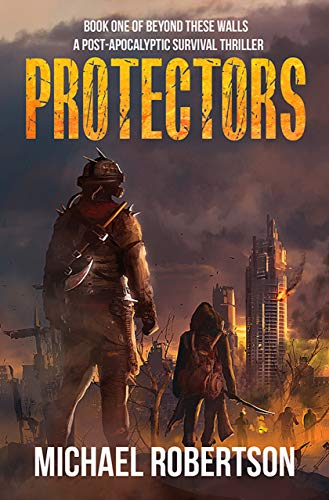 Protectors: Book one of Beyond These Walls - A Post-Apocalyptic Survival Thriller by [Robertson, Michael]