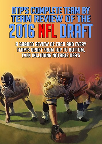 DTP's Complete Team by Team Review of the 2016 NFL Draft: A Graded Review of Each and Every Team's Draft From Top to Botton, Even Including Notable UFA's