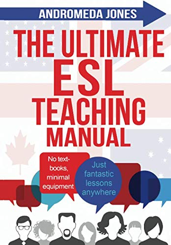The Ultimate ESL Teaching Manual: No textbooks, minimal equipment just fantastic lessons anywhere...