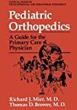 Pediatric Orthopedics: A Guide for the Primary Care Physician (Critical Issues in Developmental and Behavioral Pediatrics), Richard J. Mier, Thomas D. Brower, 1461360803