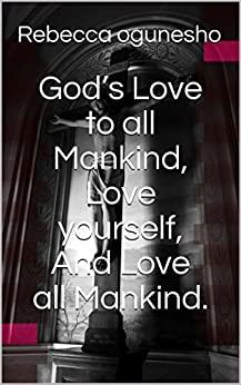 God's Love to all Mankind, Love yourself, And Love all Mankind.