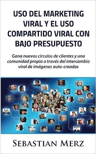Uso del marketing viral y el uso compartido viral con bajo presupuesto: Gana nuevos círculos de clientes y una comunidad propia a través del intercambio ...