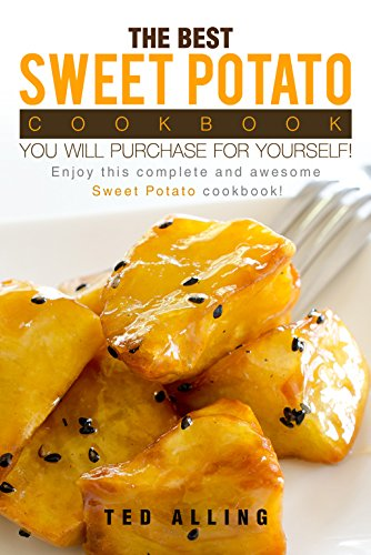 The Best Sweet Potato Cookbook You Will Purchase for Yourself!: Enjoy This Complete and Awesome Sweet Potato Cookbook! (English Edition)