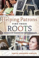 Helping Patrons Find Their Roots: A Genealogy Handbook for Librarians
