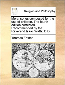 Moral songs composed for the use of children. The fourth edition corrected. Recommended by the Reverend Isaac Watts, D.D.