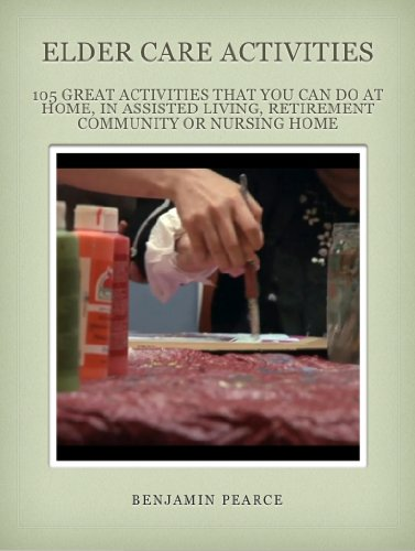 Elder Care Activities: 105 Great Activities you can do at Home, in Assisted Living, a Retirement Community, or in a Nursing Home (Elder Care Advisor Book 3)