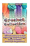 Crochet Collection: 50 Amazing Crochet Patterns And Projects Easy To Make Even F: (Tunisian Crochet, Quick Crochet, Hats And Scarves, Crochet For The Home)