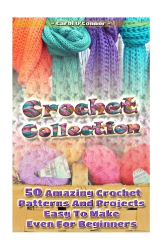 (Crochet Collection: 50 Amazing Crochet Patterns And Projects Easy To Make Even F: (Tunisian Crochet, Quick Crochet, Hats And Scarves, Crochet For The Home))