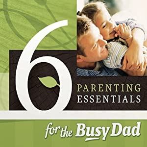 Six Parenting Essentials for the Busy Dad Audiobook