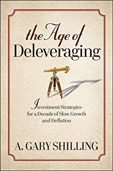 The Age of Deleveraging: Investment Strategies for a Decade of Slow Growth and Deflation by [Shilling, A. Gary]