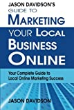 Jason Davidson's Guide to Marketing Your Local Business Online: Your Complete Guide to Local Online Marketing Success