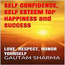 Self Confidence, Self Esteem For Happiness And Success: Love, Respect, Honor Yourself : Empowerment Series, Book 10 Audiobook by GAUTAM SHARMA Narrated by Don Hoeksema