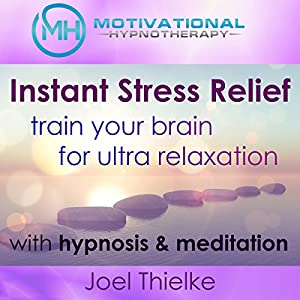 Instant Stress Relief, Train Your Brain for Ultra Relaxation with Hypnosis and Meditation Lecture