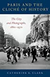 Paris and the Cliché of History: The City and Photographs, 1860-1970