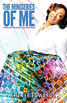 The Miniseries of Me: Fictional Short Stories Based on the Life of Sheneé Edwards by [Edwards, Sheneé]