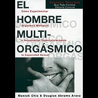 El hombre multiorgásmico: cómo experimentar orgasmos múltiples e incrementar espectacularmente la capacidad sexual