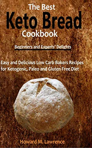 The Best Keto Bread Cookbook: Easy and Delicious Low Carb Bakers Recipes for Ketogenic, Paleo and Gluten Free Diet by Howard M. Lawrence