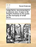 Large Farms, Recommended in a National View a Reply to Mr Wright's Address to the Public on the Monopoly of Small Farms, See Notes Multiple Contributors, 1170731449